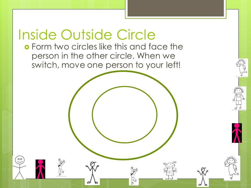Inside Outside Circle  Form two circles like this and face the person in the other circle.