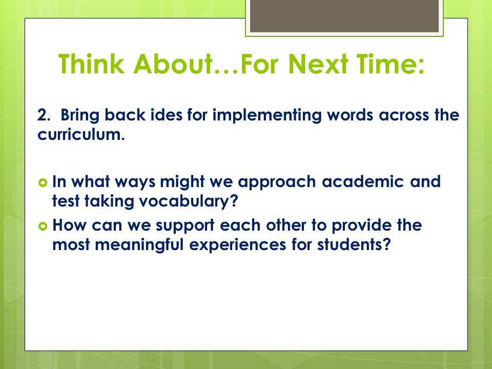 Think About…For Next Time: 2. Bring back ides for implementing words across the curriculum.