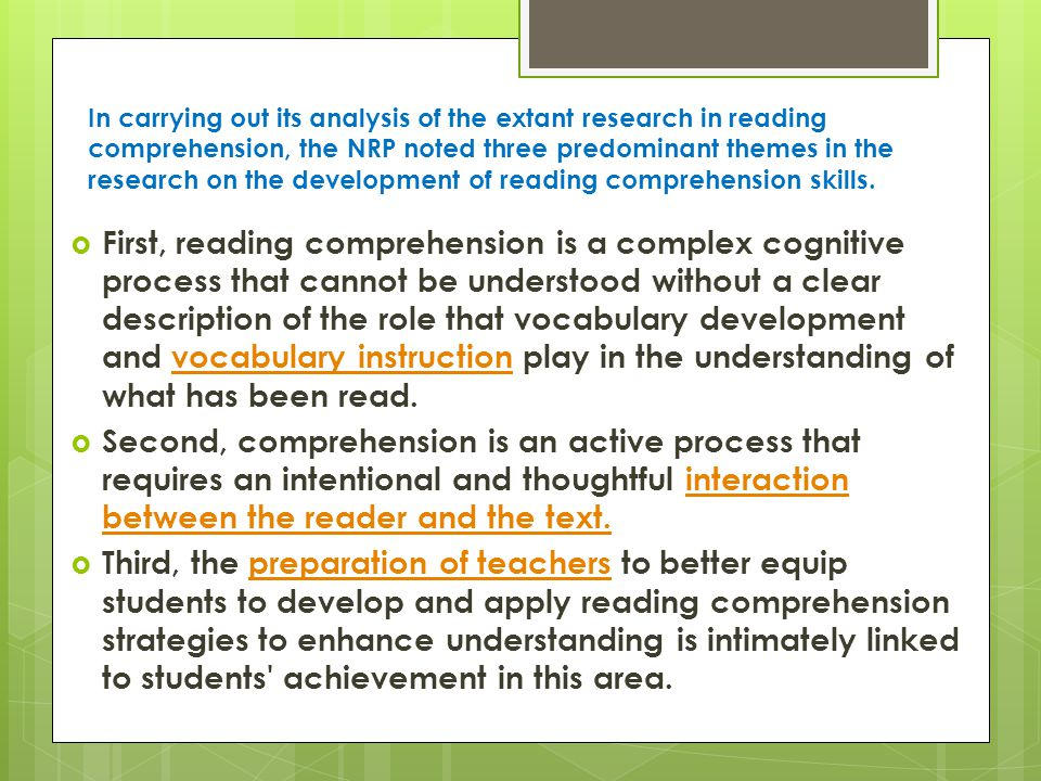  First, reading comprehension is a complex cognitive process that cannot be understood without a clear description of the role that vocabulary development and vocabulary instruction play in the understanding of what has been read.vocabulary instruction  Second, comprehension is an active process that requires an intentional and thoughtful interaction between the reader and the text.interaction between the reader and the text.