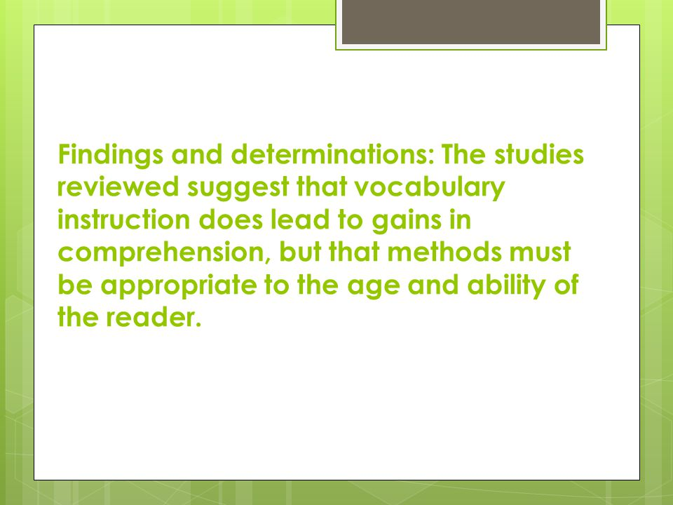 Findings and determinations: The studies reviewed suggest that vocabulary instruction does lead to gains in comprehension, but that methods must be appropriate to the age and ability of the reader.