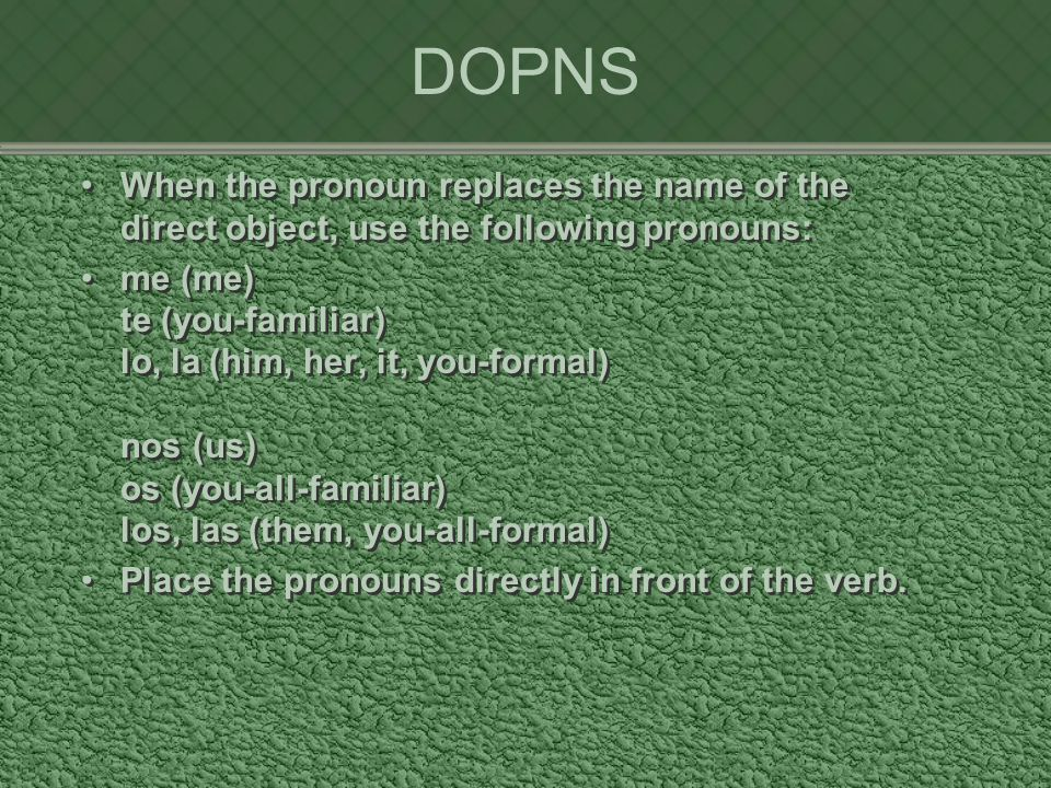 DOPNS When the pronoun replaces the name of the direct object, use the following pronouns: me (me) te (you-familiar) lo, la (him, her, it, you-formal) nos (us) os (you-all-familiar) los, las (them, you-all-formal) Place the pronouns directly in front of the verb.