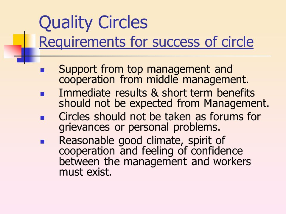 Quality Circles Requirements for success of circle Support from top management and cooperation from middle management.