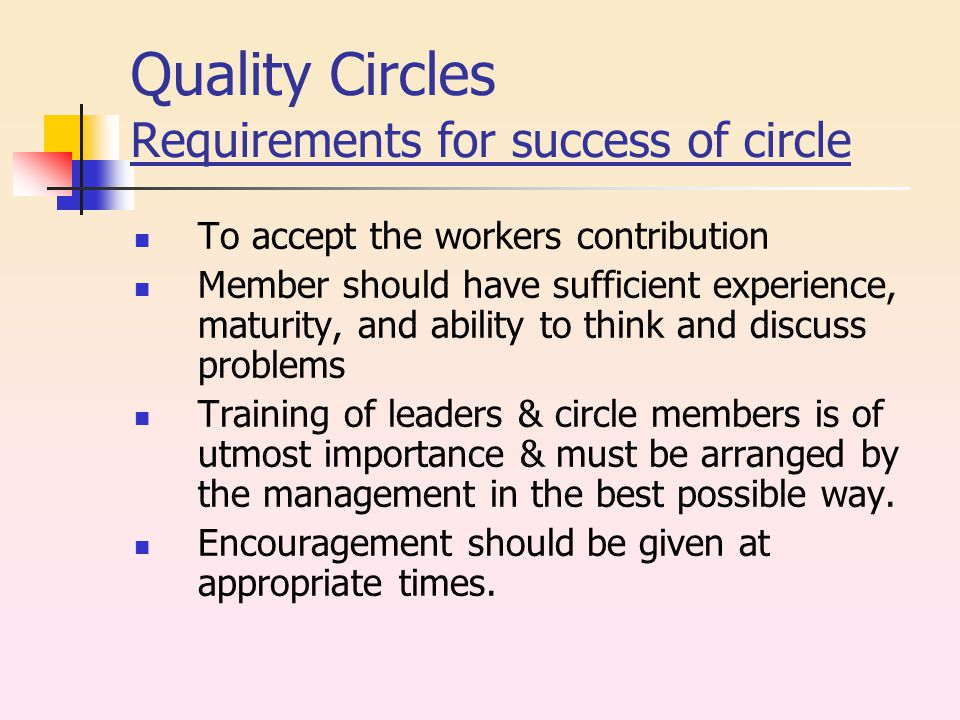 Quality Circles Requirements for success of circle To accept the workers contribution Member should have sufficient experience, maturity, and ability to think and discuss problems Training of leaders & circle members is of utmost importance & must be arranged by the management in the best possible way.