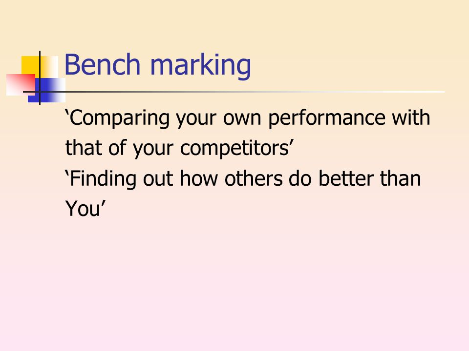 Bench marking 'Comparing your own performance with that of your competitors' 'Finding out how others do better than You'