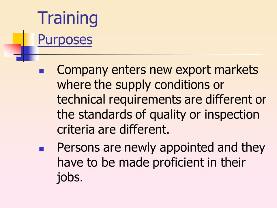 Training Purposes Company enters new export markets where the supply conditions or technical requirements are different or the standards of quality or inspection criteria are different.