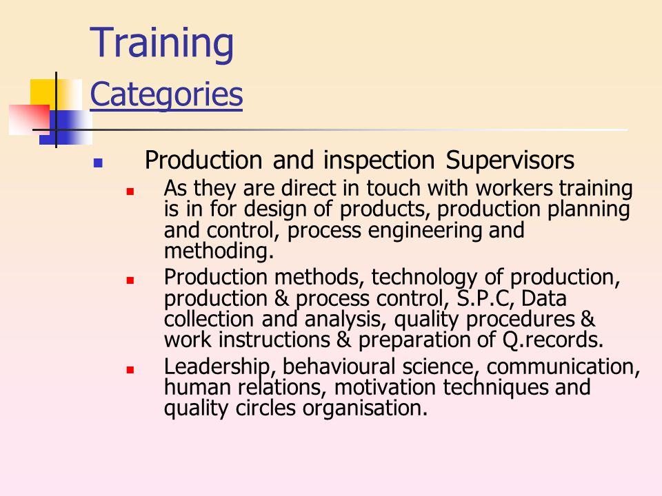 Training Categories Production and inspection Supervisors As they are direct in touch with workers training is in for design of products, production planning and control, process engineering and methoding.