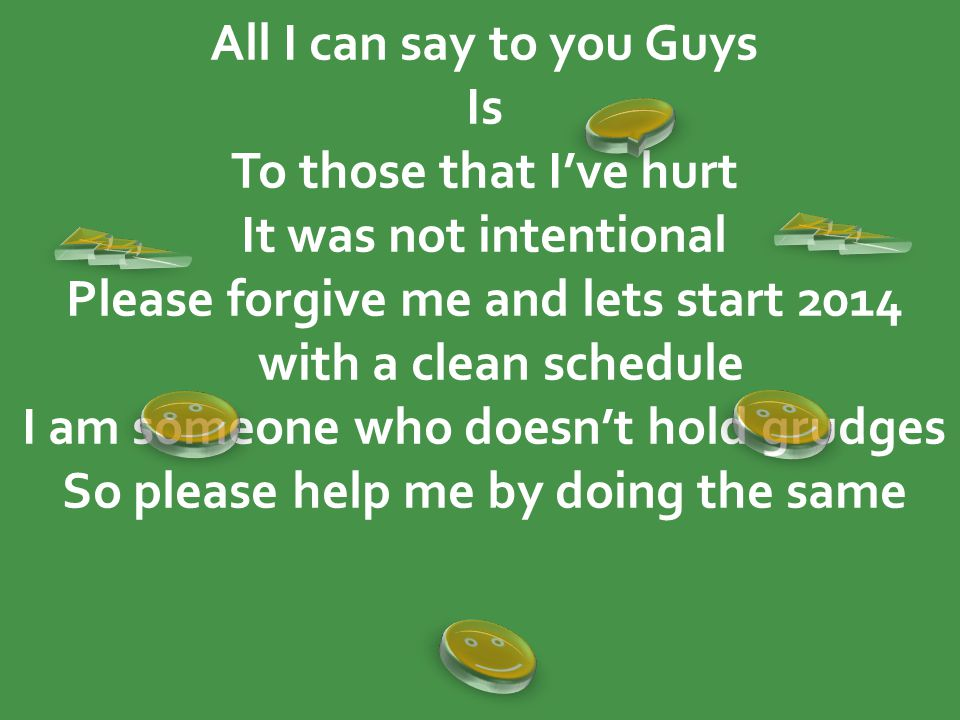 All I can say to you Guys Is To those that I've hurt It was not intentional Please forgive me and lets start 2014 with a clean schedule I am someone who doesn't hold grudges So please help me by doing the same