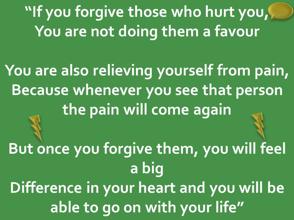If you forgive those who hurt you, You are not doing them a favour You are also relieving yourself from pain, Because whenever you see that person the pain will come again But once you forgive them, you will feel a big Difference in your heart and you will be able to go on with your life