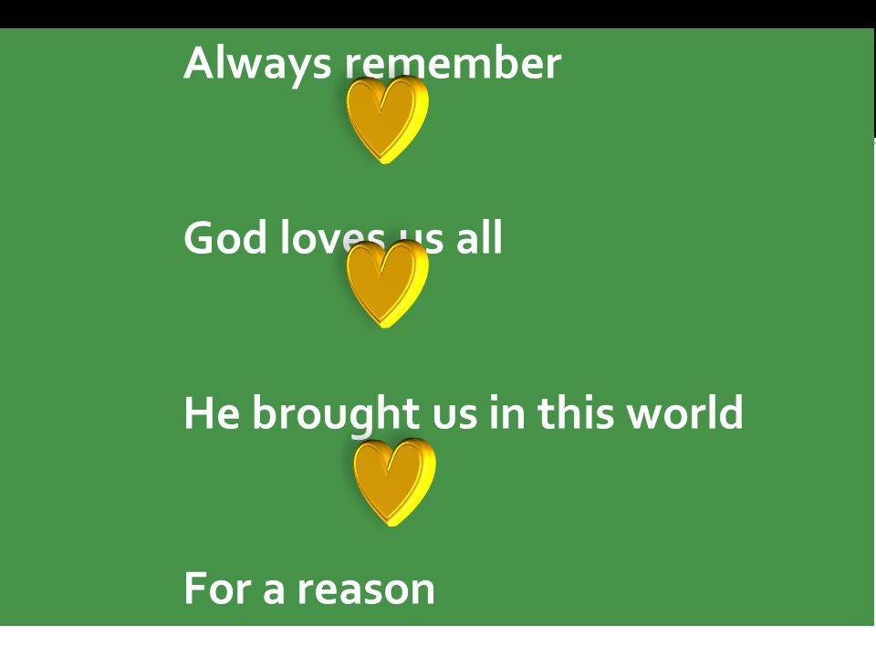 Always remember God loves us all He brought us in this world For a reason