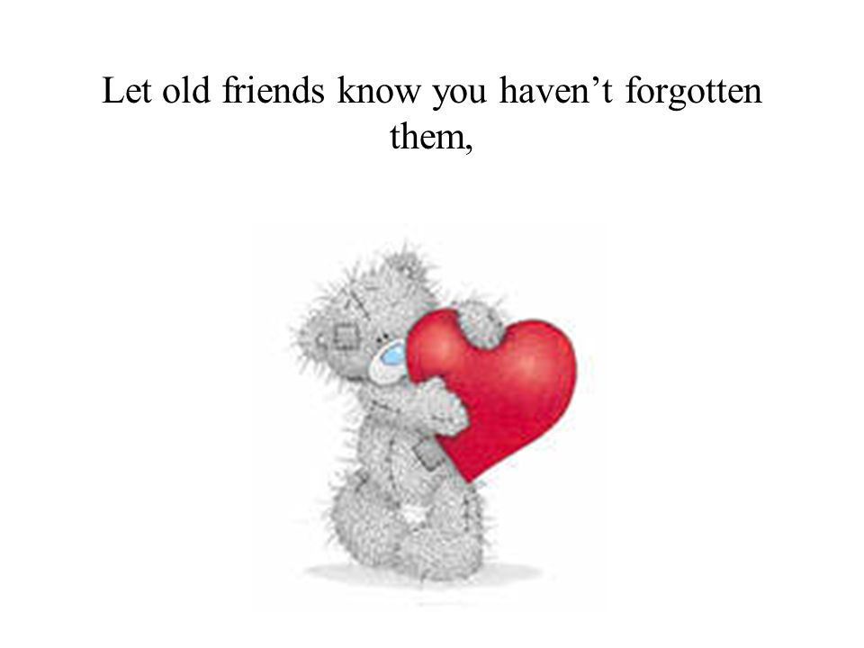 Let old friends know you haven't forgotten them,