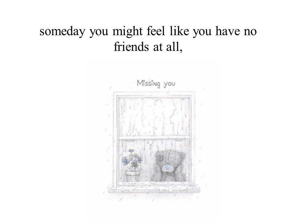 someday you might feel like you have no friends at all,