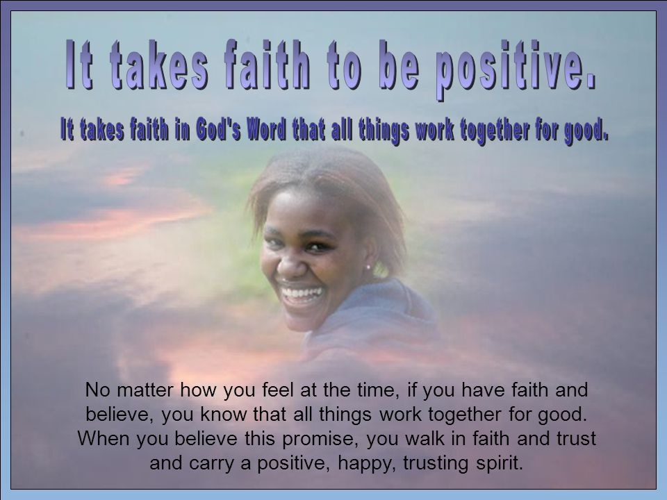 No matter how you feel at the time, if you have faith and believe, you know that all things work together for good.