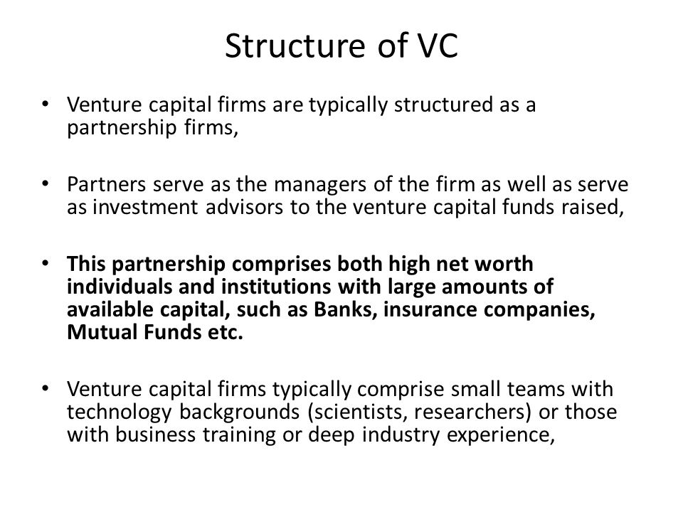 Structure of VC Venture capital firms are typically structured as a partnership firms, Partners serve as the managers of the firm as well as serve as investment advisors to the venture capital funds raised, This partnership comprises both high net worth individuals and institutions with large amounts of available capital, such as Banks, insurance companies, Mutual Funds etc.