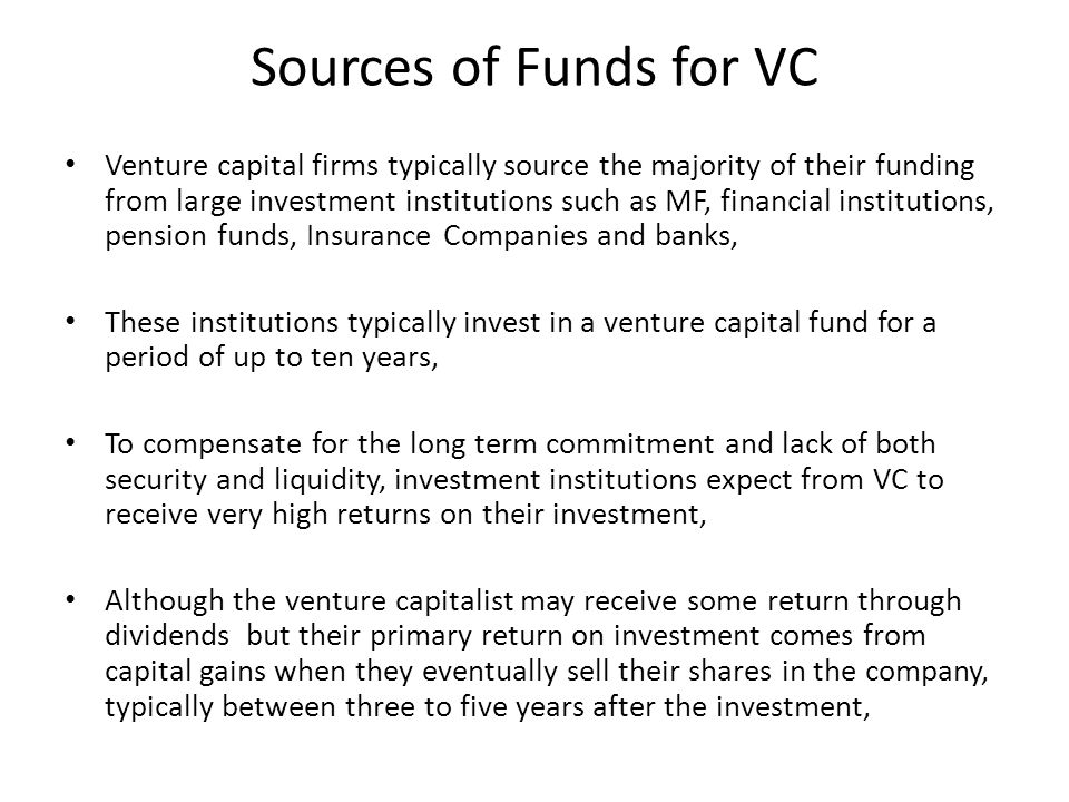 Sources of Funds for VC Venture capital firms typically source the majority of their funding from large investment institutions such as MF, financial institutions, pension funds, Insurance Companies and banks, These institutions typically invest in a venture capital fund for a period of up to ten years, To compensate for the long term commitment and lack of both security and liquidity, investment institutions expect from VC to receive very high returns on their investment, Although the venture capitalist may receive some return through dividends but their primary return on investment comes from capital gains when they eventually sell their shares in the company, typically between three to five years after the investment,