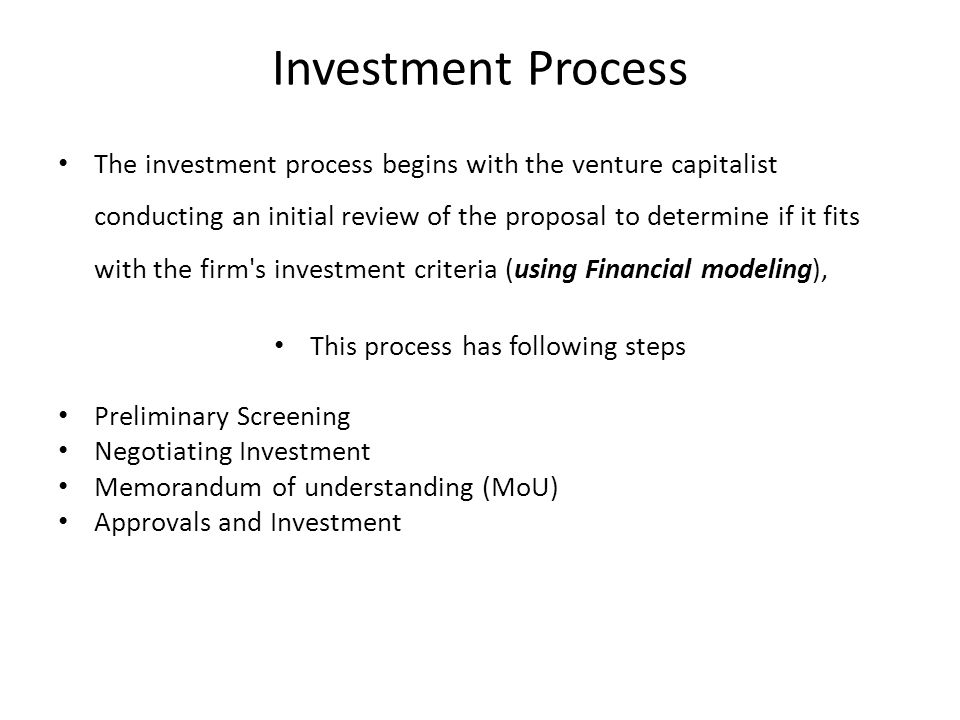 Investment Process The investment process begins with the venture capitalist conducting an initial review of the proposal to determine if it fits with the firm s investment criteria (using Financial modeling), This process has following steps Preliminary Screening Negotiating Investment Memorandum of understanding (MoU) Approvals and Investment