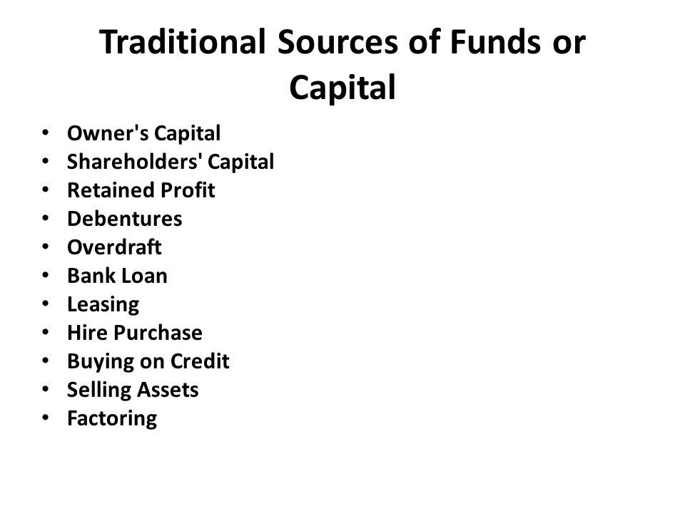 Traditional Sources of Funds or Capital Owner s Capital Shareholders Capital Retained Profit Debentures Overdraft Bank Loan Leasing Hire Purchase Buying on Credit Selling Assets Factoring