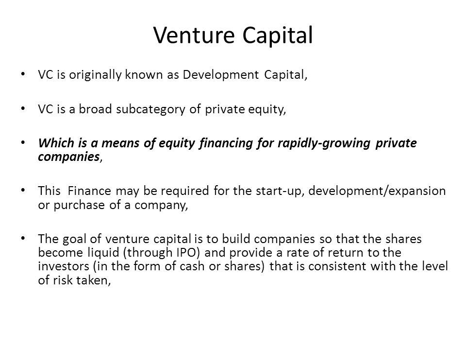 Venture Capital VC is originally known as Development Capital, VC is a broad subcategory of private equity, Which is a means of equity financing for rapidly-growing private companies, This Finance may be required for the start-up, development/expansion or purchase of a company, The goal of venture capital is to build companies so that the shares become liquid (through IPO) and provide a rate of return to the investors (in the form of cash or shares) that is consistent with the level of risk taken,