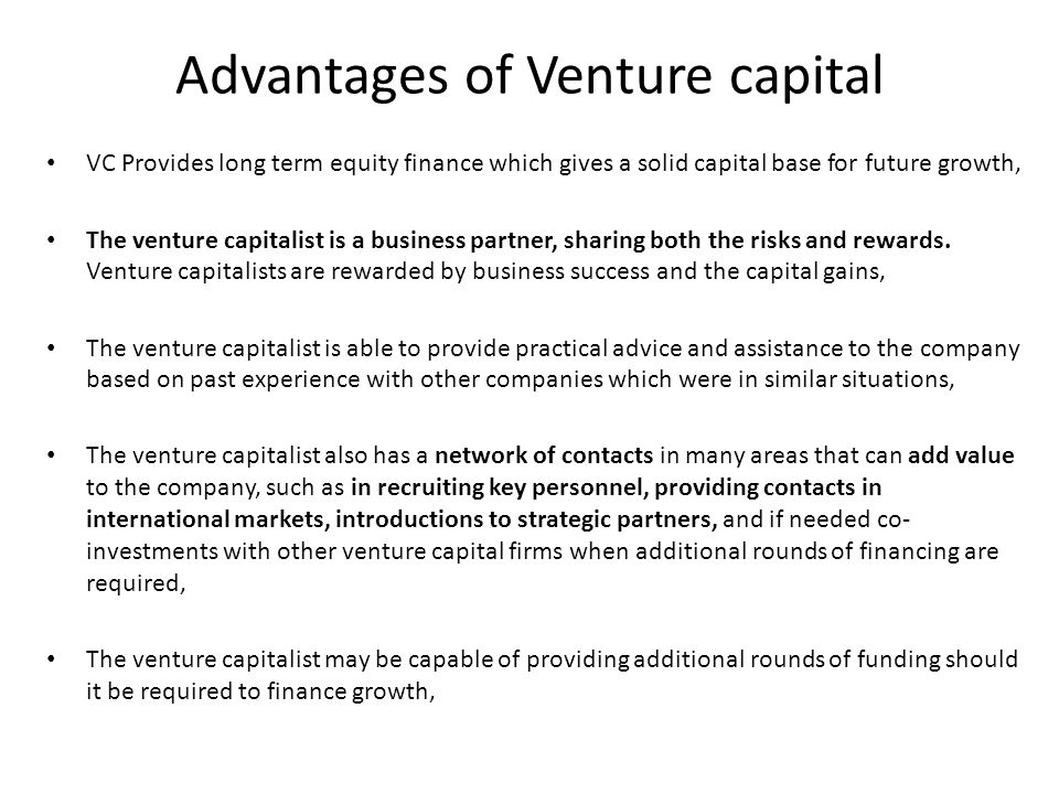 Advantages of Venture capital VC Provides long term equity finance which gives a solid capital base for future growth, The venture capitalist is a business partner, sharing both the risks and rewards.