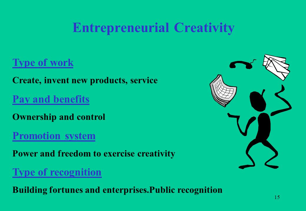 15 Entrepreneurial Creativity Type of work Create, invent new products, service Pay and benefits Ownership and control Promotion system Power and freedom to exercise creativity Type of recognition Building fortunes and enterprises.Public recognition