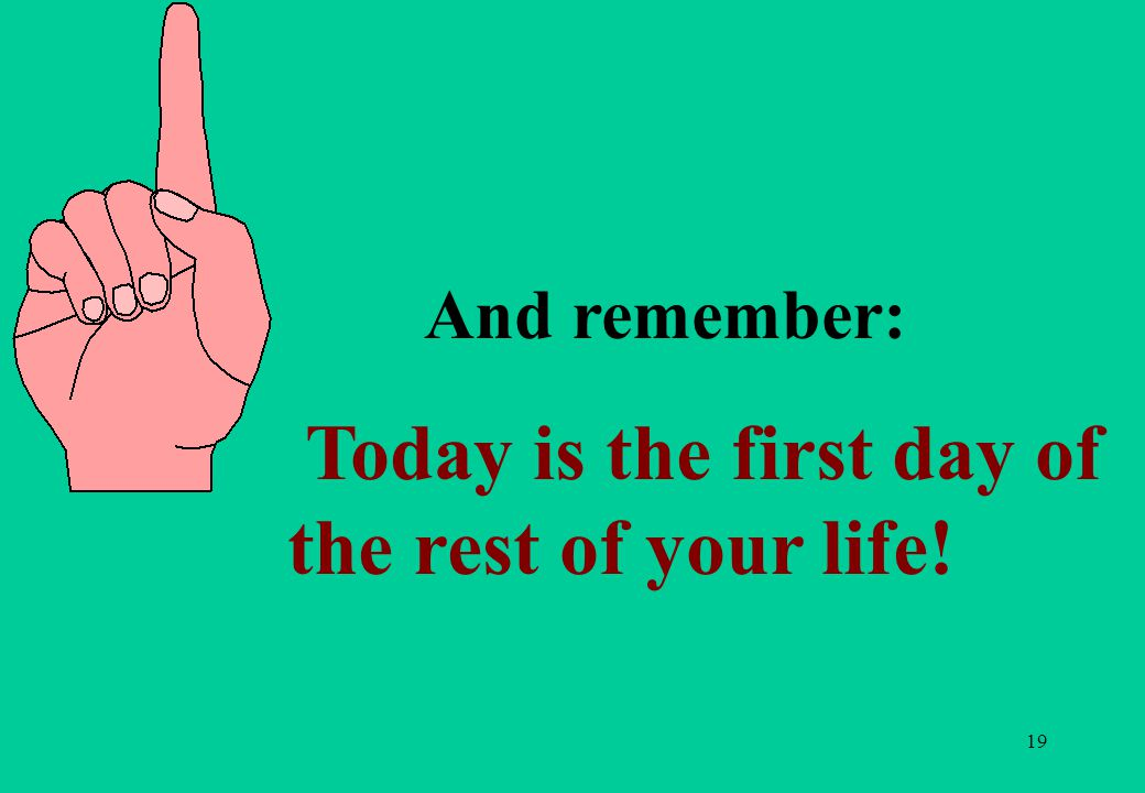 19 And remember: Today is the first day of the rest of your life!