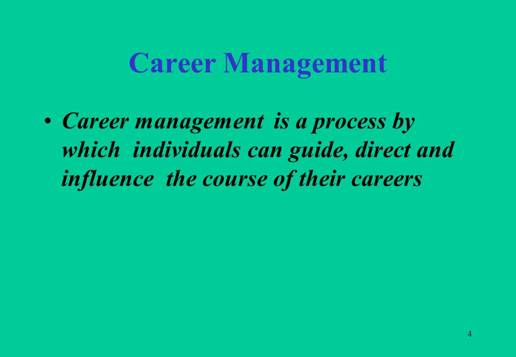 4 Career Management Career management is a process by which individuals can guide, direct and influence the course of their careers