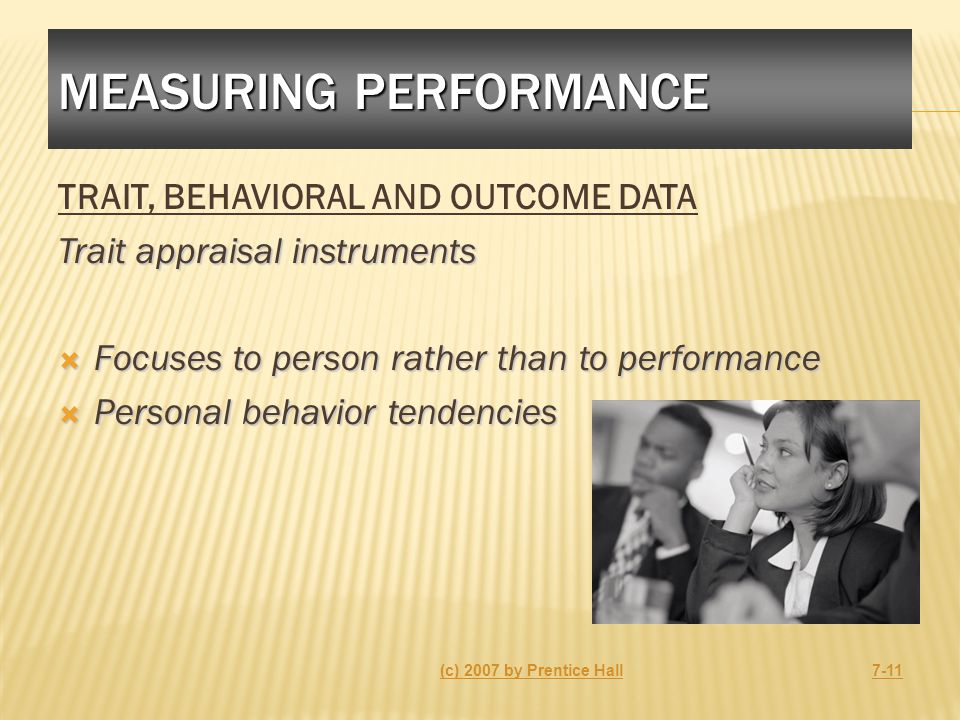 MEASURING PERFORMANCE TRAIT, BEHAVIORAL AND OUTCOME DATA Trait appraisal instruments  Focuses to person rather than to performance  Personal behavior tendencies (c) 2007 by Prentice Hall7-11