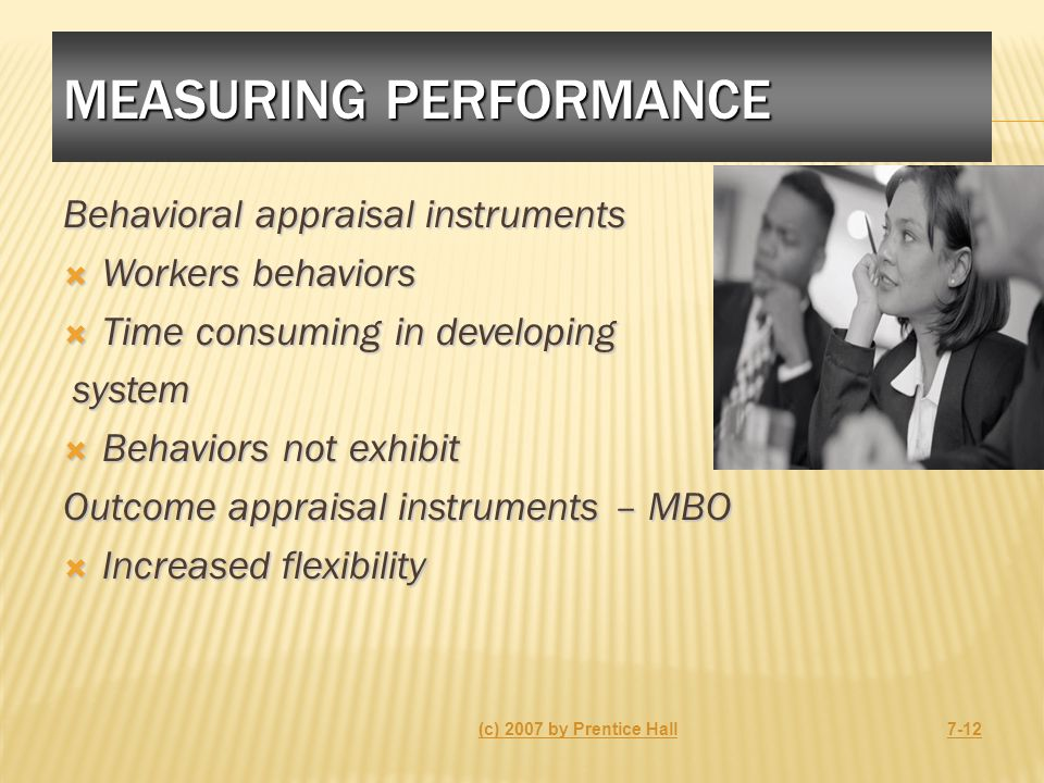 MEASURING PERFORMANCE Behavioral appraisal instruments  Workers behaviors  Time consuming in developing system system  Behaviors not exhibit Outcome appraisal instruments – MBO  Increased flexibility (c) 2007 by Prentice Hall7-12