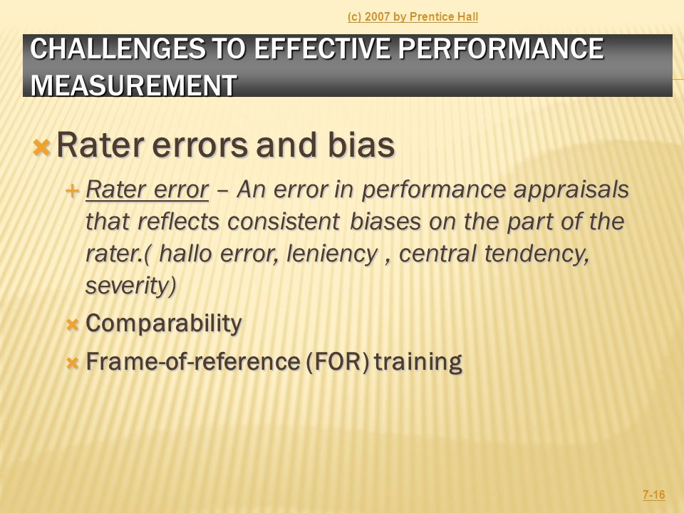 CHALLENGES TO EFFECTIVE PERFORMANCE MEASUREMENT  Rater errors and bias  Rater error – An error in performance appraisals that reflects consistent biases on the part of the rater.( hallo error, leniency, central tendency, severity)  Comparability  Frame-of-reference (FOR) training (c) 2007 by Prentice Hall 7-16