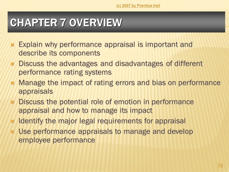 CHAPTER 7 OVERVIEW  Explain why performance appraisal is important and describe its components  Discuss the advantages and disadvantages of different performance rating systems  Manage the impact of rating errors and bias on performance appraisals  Discuss the potential role of emotion in performance appraisal and how to manage its impact  Identify the major legal requirements for appraisal  Use performance appraisals to manage and develop employee performance (c) 2007 by Prentice Hall 7-2