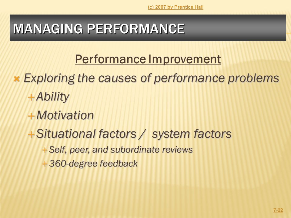 MANAGING PERFORMANCE Performance Improvement  Exploring the causes of performance problems  Ability  Motivation  Situational factors / system factors  Self, peer, and subordinate reviews  360-degree feedback (c) 2007 by Prentice Hall 7-22