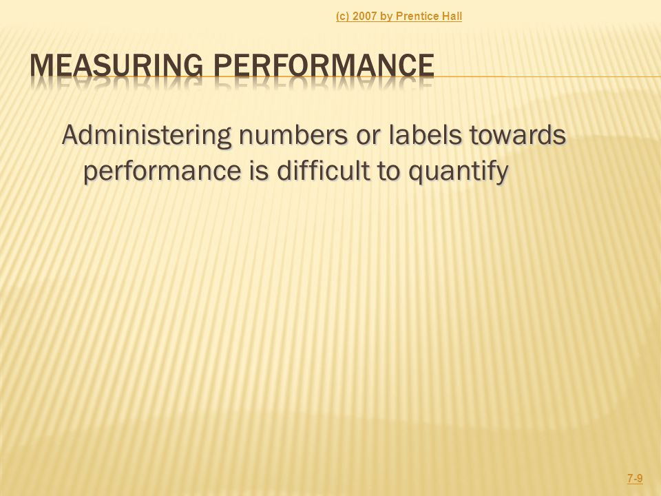 Administering numbers or labels towards performance is difficult to quantify (c) 2007 by Prentice Hall 7-9