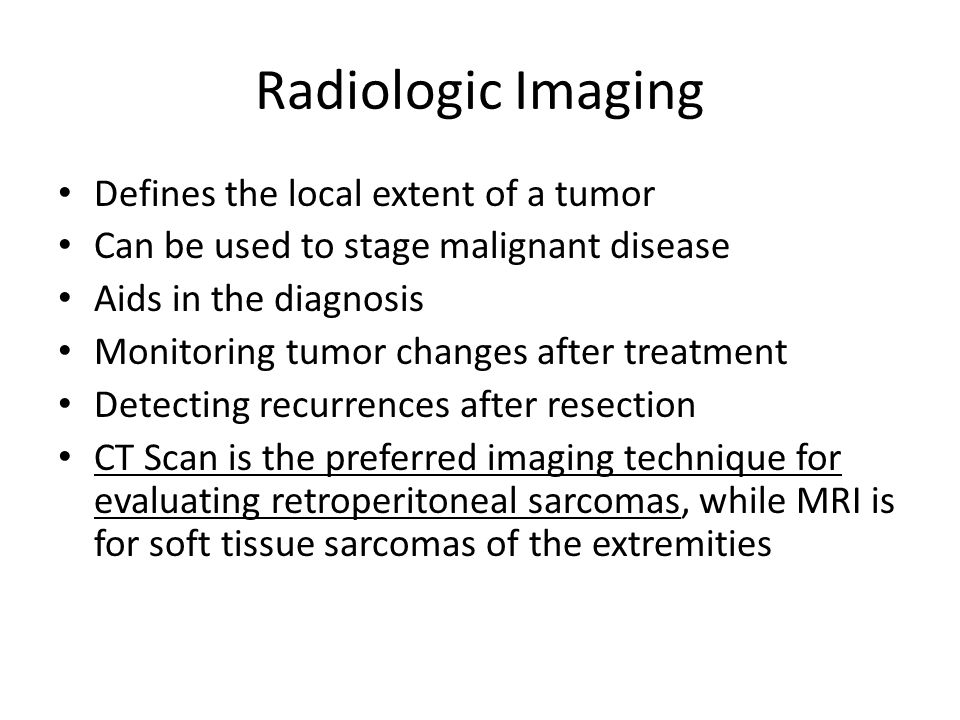 Radiologic Imaging Defines the local extent of a tumor Can be used to stage malignant disease Aids in the diagnosis Monitoring tumor changes after treatment Detecting recurrences after resection CT Scan is the preferred imaging technique for evaluating retroperitoneal sarcomas, while MRI is for soft tissue sarcomas of the extremities