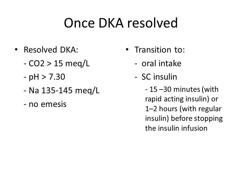 Once DKA resolved Resolved DKA: - CO2 > 15 meq/L - pH > Na meq/L - no emesis Transition to: - oral intake - SC insulin - 15 –30 minutes (with rapid acting insulin) or 1–2 hours (with regular insulin) before stopping the insulin infusion