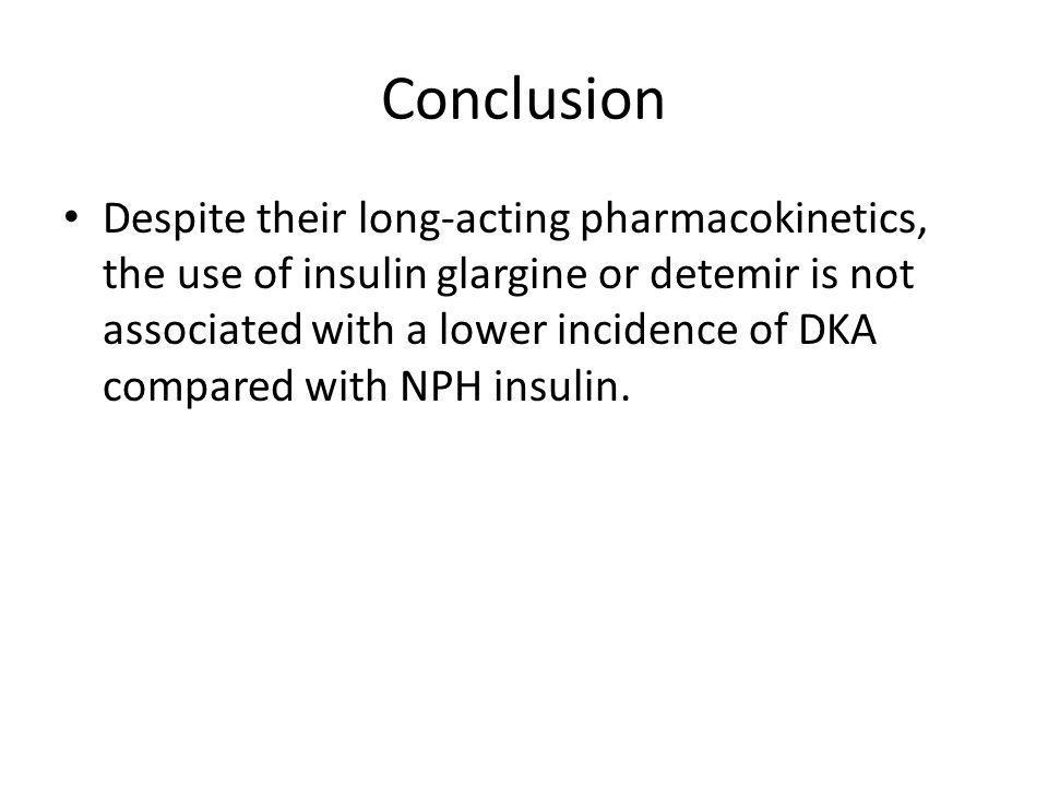 Conclusion Despite their long-acting pharmacokinetics, the use of insulin glargine or detemir is not associated with a lower incidence of DKA compared with NPH insulin.