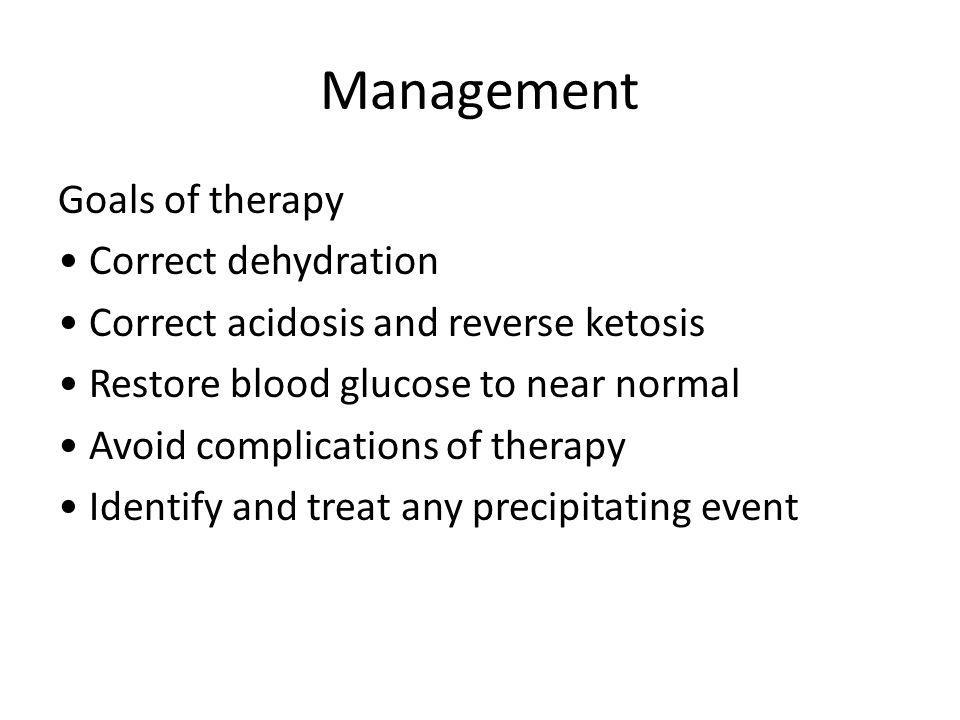 Management Goals of therapy Correct dehydration Correct acidosis and reverse ketosis Restore blood glucose to near normal Avoid complications of therapy Identify and treat any precipitating event