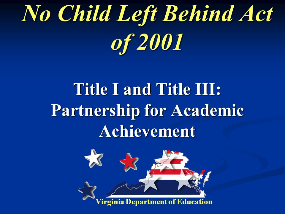 No Child Left Behind Act of 2001 Title I and Title III: Partnership for Academic Achievement Virginia Department of Education