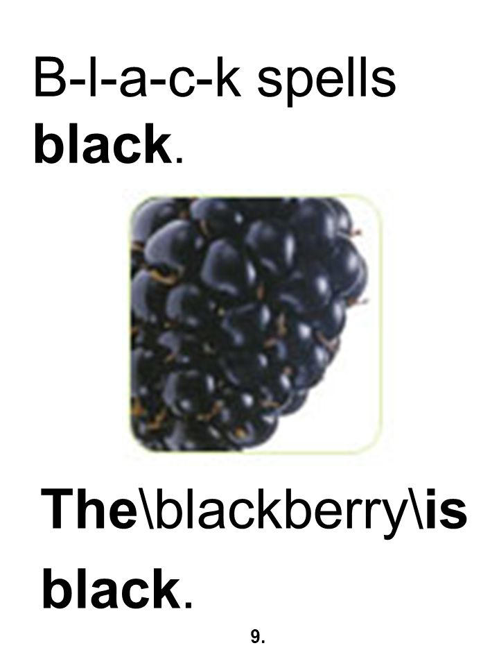 B-l-a-c-k spells black. The\blackberry\is black. 9.