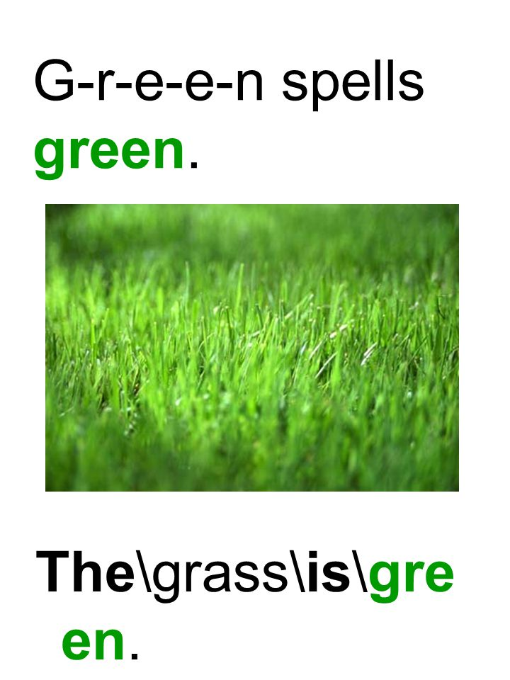 G-r-e-e-n spells green. The\grass\is\gre en. 4.