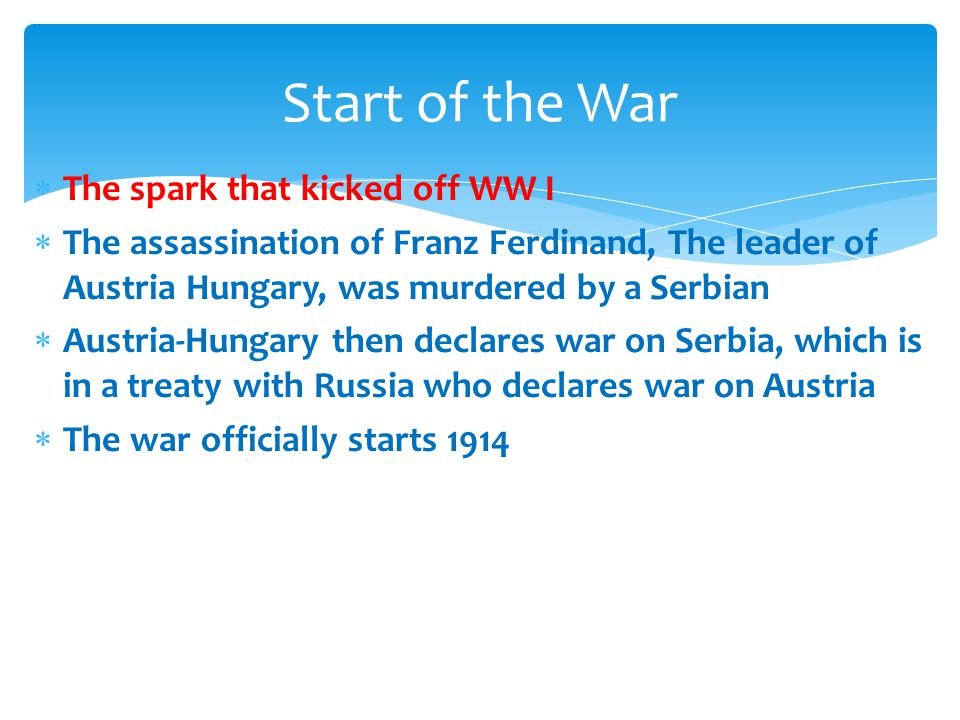  The spark that kicked off WW I  The assassination of Franz Ferdinand, The leader of Austria Hungary, was murdered by a Serbian  Austria-Hungary then declares war on Serbia, which is in a treaty with Russia who declares war on Austria  The war officially starts 1914 Start of the War
