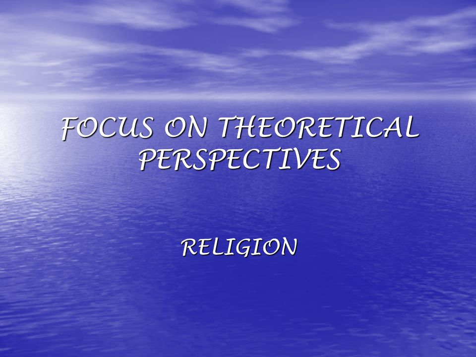 FOCUS ON THEORETICAL PERSPECTIVES RELIGION