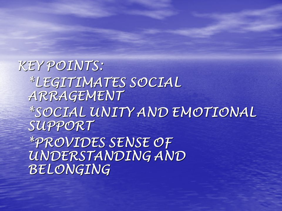 KEY POINTS: *LEGITIMATES SOCIAL ARRAGEMENT *SOCIAL UNITY AND EMOTIONAL SUPPORT *PROVIDES SENSE OF UNDERSTANDING AND BELONGING