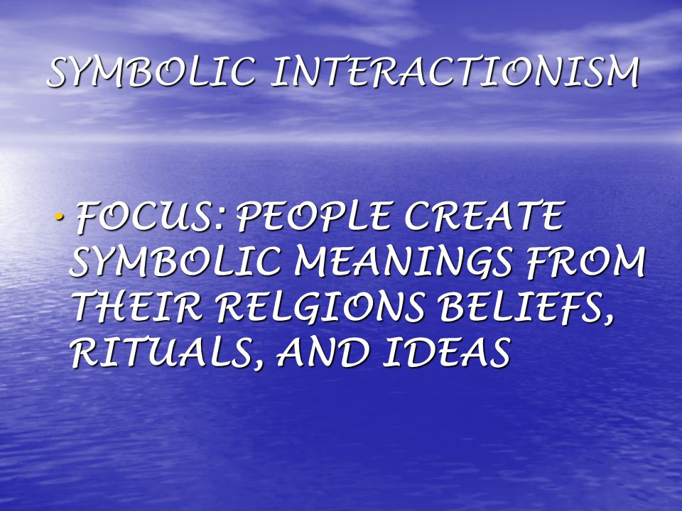 SYMBOLIC INTERACTIONISM FOCUS: PEOPLE CREATE SYMBOLIC MEANINGS FROM THEIR RELGIONS BELIEFS, RITUALS, AND IDEAS FOCUS: PEOPLE CREATE SYMBOLIC MEANINGS FROM THEIR RELGIONS BELIEFS, RITUALS, AND IDEAS