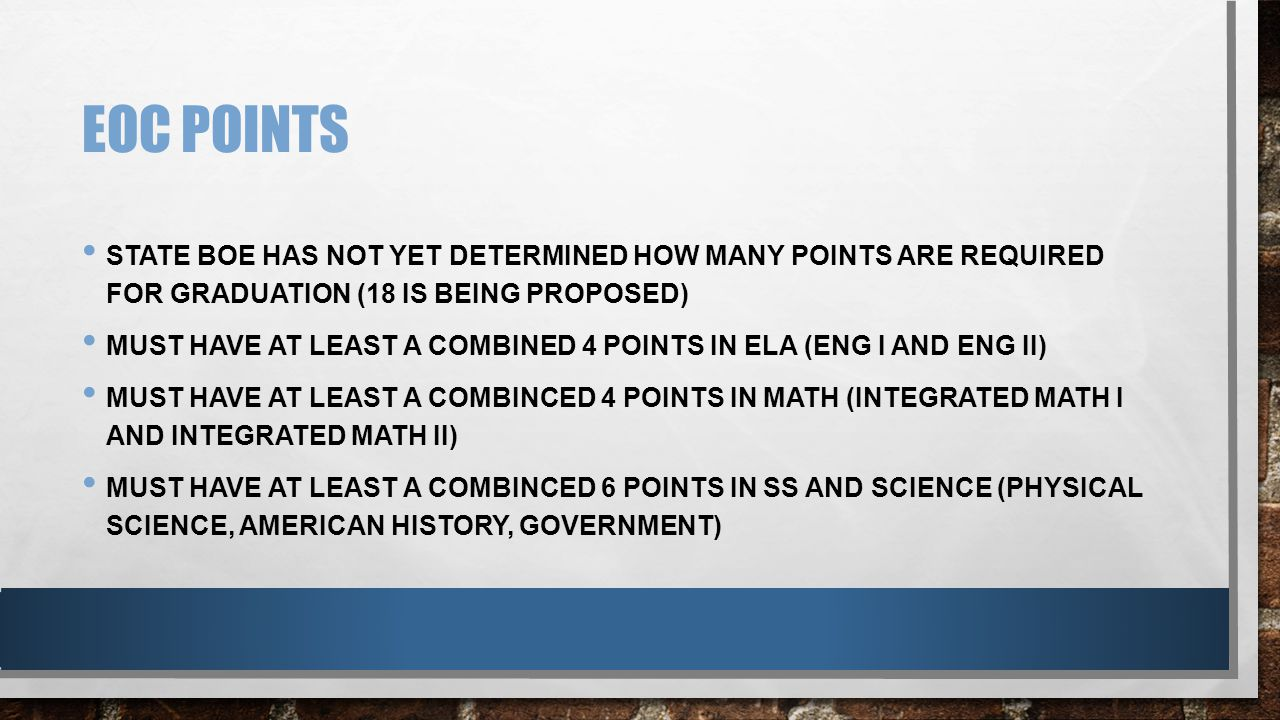 EOC POINTS STATE BOE HAS NOT YET DETERMINED HOW MANY POINTS ARE REQUIRED FOR GRADUATION (18 IS BEING PROPOSED) MUST HAVE AT LEAST A COMBINED 4 POINTS IN ELA (ENG I AND ENG II) MUST HAVE AT LEAST A COMBINCED 4 POINTS IN MATH (INTEGRATED MATH I AND INTEGRATED MATH II) MUST HAVE AT LEAST A COMBINCED 6 POINTS IN SS AND SCIENCE (PHYSICAL SCIENCE, AMERICAN HISTORY, GOVERNMENT)