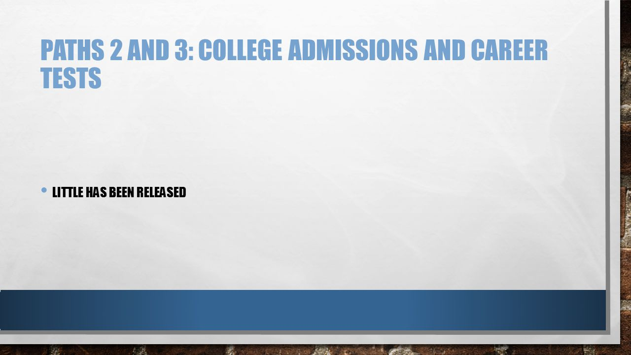 PATHS 2 AND 3: COLLEGE ADMISSIONS AND CAREER TESTS LITTLE HAS BEEN RELEASED