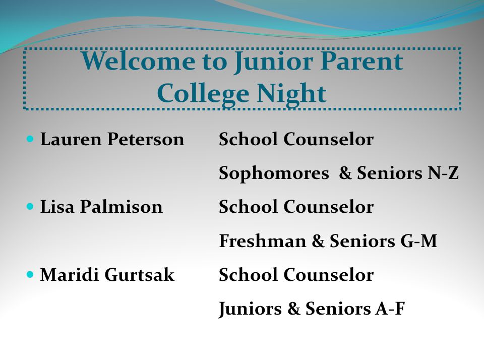 Welcome to Junior Parent College Night Lauren Peterson School Counselor Sophomores & Seniors N-Z Lisa PalmisonSchool Counselor Freshman & Seniors G-M Maridi Gurtsak School Counselor Juniors & Seniors A-F