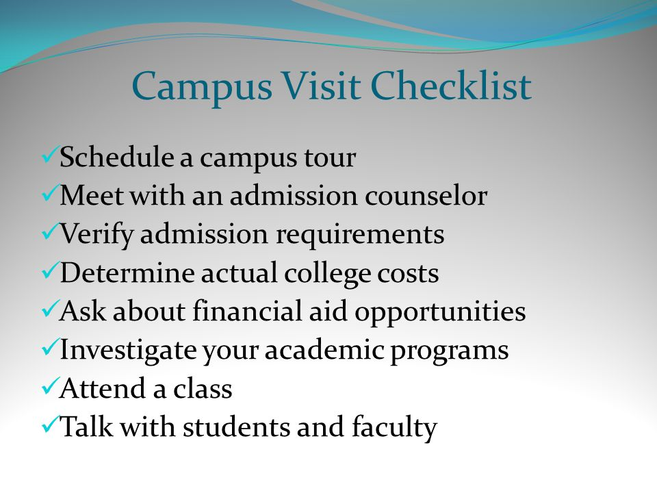 Campus Visit Checklist Schedule a campus tour Meet with an admission counselor Verify admission requirements Determine actual college costs Ask about financial aid opportunities Investigate your academic programs Attend a class Talk with students and faculty