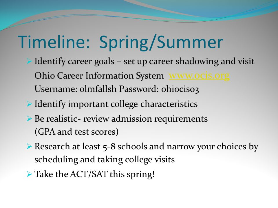 Timeline: Spring/Summer  Identify career goals – set up career shadowing and visit Ohio Career Information System   Username: olmfallsh Password: ohiocis03    Identify important college characteristics  Be realistic- review admission requirements (GPA and test scores)  Research at least 5-8 schools and narrow your choices by scheduling and taking college visits  Take the ACT/SAT this spring!
