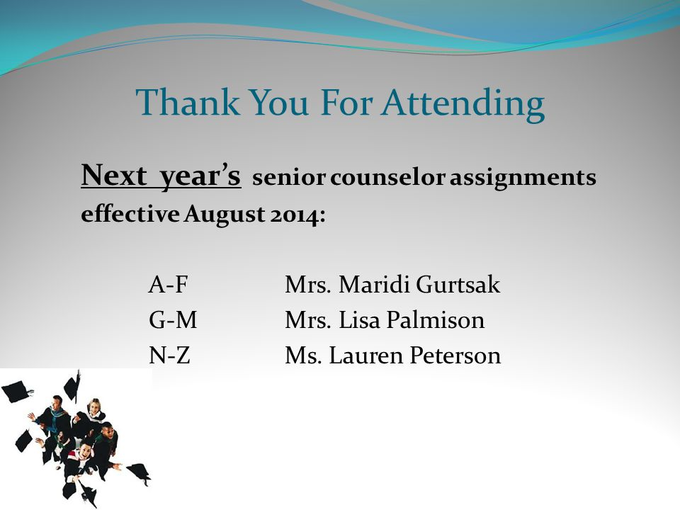 Thank You For Attending Next year's senior counselor assignments effective August 2014: A-FMrs.