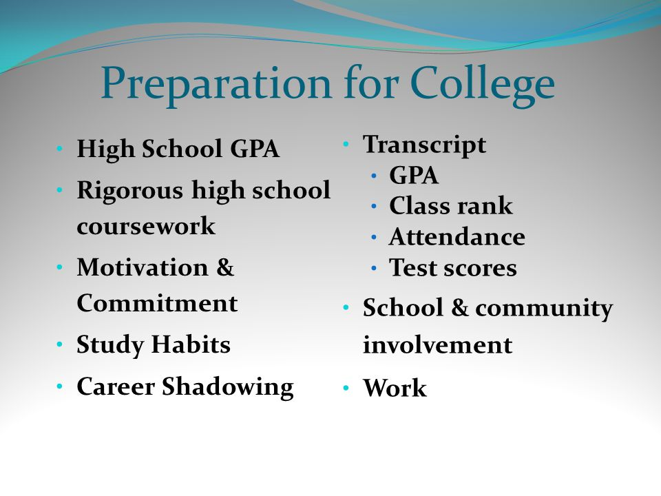 Preparation for College High School GPA Rigorous high school coursework Motivation & Commitment Study Habits Career Shadowing Transcript GPA Class rank Attendance Test scores School & community involvement Work
