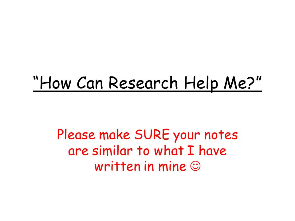 How Can Research Help Me Please make SURE your notes are similar to what I have written in mine